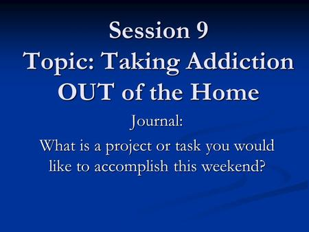 Session 9 Topic: Taking Addiction OUT of the Home Journal: What is a project or task you would like to accomplish this weekend?