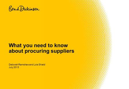 July 2013 What you need to know about procuring suppliers Deborah Ramshaw and Lois Shield.