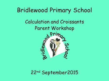 Bridlewood Primary School Calculation and Croissants Parent Workshop 22 nd September2015.