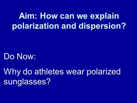 Aim: How can we explain polarization and dispersion? Do Now: Why do athletes wear polarized sunglasses?
