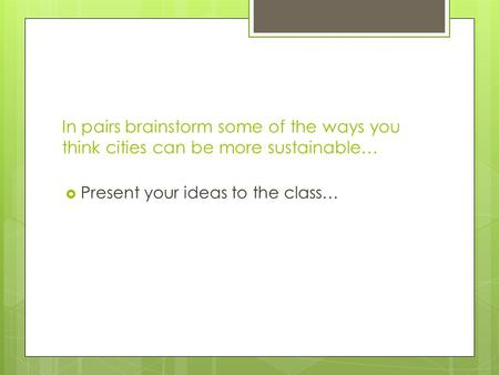 In pairs brainstorm some of the ways you think cities can be more sustainable…  Present your ideas to the class…