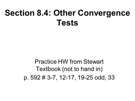 Section 8.4: Other Convergence Tests Practice HW from Stewart Textbook (not to hand in) p. 592 # 3-7, 12-17, 19-25 odd, 33.