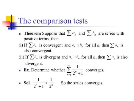 The comparison tests Theorem Suppose that and are series with positive terms, then (i) If is convergent and for all n, then is also convergent. (ii) If.