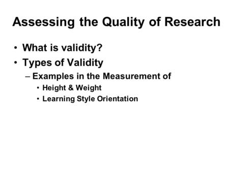 Assessing the Quality of Research What is validity? Types of Validity –Examples in the Measurement of Height & Weight Learning Style Orientation.