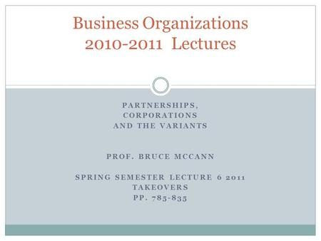 PARTNERSHIPS, CORPORATIONS AND THE VARIANTS PROF. BRUCE MCCANN SPRING SEMESTER LECTURE 6 2011 TAKEOVERS PP. 785-835 Business Organizations 2010-2011 Lectures.