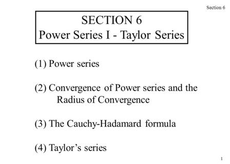 1 (1) Power series (2) Convergence of Power series and the Radius of Convergence (3) The Cauchy-Hadamard formula (4) Taylor's series Section 6 SECTION.