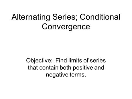 Alternating Series; Conditional Convergence Objective: Find limits of series that contain both positive and negative terms.