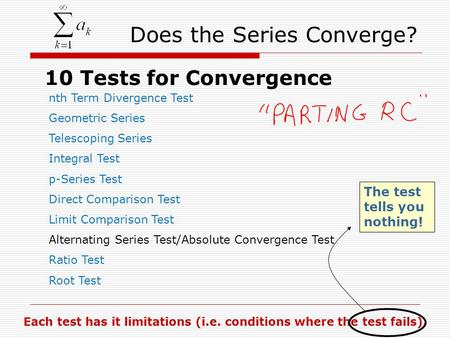 Does the Series Converge? 10 Tests for Convergence nth Term Divergence Test Geometric Series Telescoping Series Integral Test p-Series Test Direct Comparison.