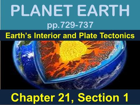 PLANET EARTH pp.729-737 Earth's Interior and Plate Tectonics Chapter 21, Section 1.