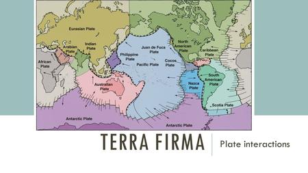 TERRA FIRMA Plate interactions. EARTH'S INTERIOR crust under the oceans - basalt (more dense) crust under the continents - granite (less dense) mantle.