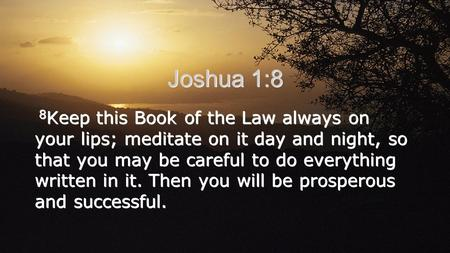 Joshua 1:8 8 Keep this Book of the Law always on your lips; meditate on it day and night, so that you may be careful to do everything written in it. Then.