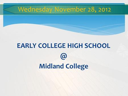 EARLY COLLEGE HIGH Midland College Wednesday November 28, 2012.