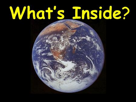What's Inside?. The Earth's Core – Almost as hot as the surface of the sun (due to radioactive decay) Escape of this inner heat drives geological activity.