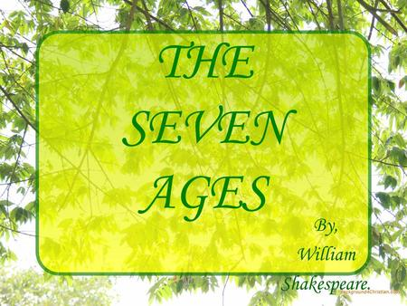THE SEVEN AGES By, William Shakespeare.. All the world's a stage And all the men and women merely players: They have their exits and their entrances;