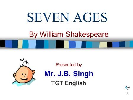 <strong>SEVEN</strong> <strong>AGES</strong> By William Shakespeare Presented by Mr. J.B. Singh TGT English 1.