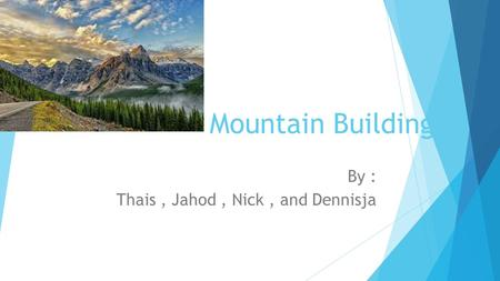 Mountain Building By : Thais, Jahod, Nick, and Dennisja.