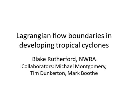Lagrangian flow boundaries in developing tropical cyclones Blake Rutherford, NWRA Collaborators: Michael Montgomery, Tim Dunkerton, Mark Boothe.
