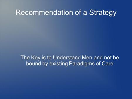Recommendation of a Strategy The Key is to Understand Men and not be bound by existing Paradigms of Care.