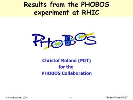 Christof Roland/MITMoriond,March, 2001 -1- Results from the PHOBOS experiment at RHIC Christof Roland (MIT) for the PHOBOS Collaboration.