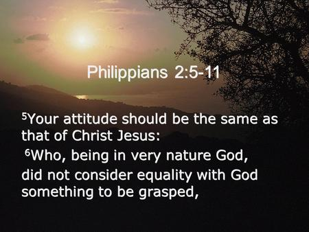 Philippians 2:5-11 5 Your attitude should be the same as that of Christ Jesus: 6 Who, being in very nature God, did not consider equality with God something.