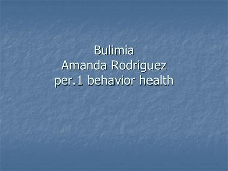 Bulimia Amanda Rodriguez per.1 behavior health. my section My section is about eating disorders and how people like you and me cant control what they.