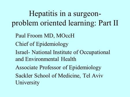 Hepatitis in a surgeon- problem oriented learning: Part II Paul Froom MD, MOccH Chief of Epidemiology Israel- National Institute of Occupational and Environmental.