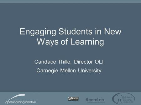 Engaging Students in New Ways of Learning Candace Thille, Director OLI Carnegie Mellon University.