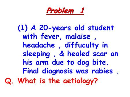 Problem 1 (1) A 20-years old student with fever, malaise, headache, diffuculty in sleeping, & healed scar on his arm due to dog bite. Final diagnosis was.