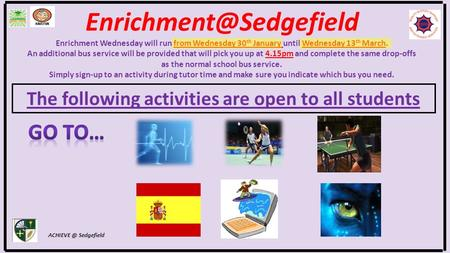 The following activities are open to all students Sedgefield Enrichment Wednesday will run from Wednesday 30 th January.