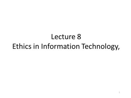 Lecture 8 Ethics in Information Technology, 1. Objectives What is ethics, and why is it important to act according to a code of principles? Why is business.