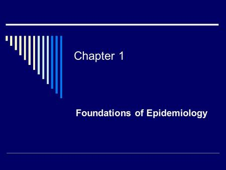 Chapter 1 Foundations of Epidemiology. Objectives  Define epidemiology  Explain the importance of descriptive epidemiology  Explain the importance.