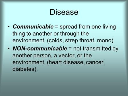 Disease Communicable = spread from one living thing to another or through the environment. (colds, strep throat, mono) NON-communicable = not transmitted.