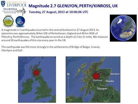 A magnitude 2.7 earthquake occurred in the central Scotland on 27 August 2013. Its epicentre was approximately 36 km ESE of Kinlocheven, Higland and 40.
