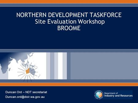 NORTHERN DEVELOPMENT TASKFORCE Site Evaluation Workshop BROOME Duncan Ord – NDT secretariat