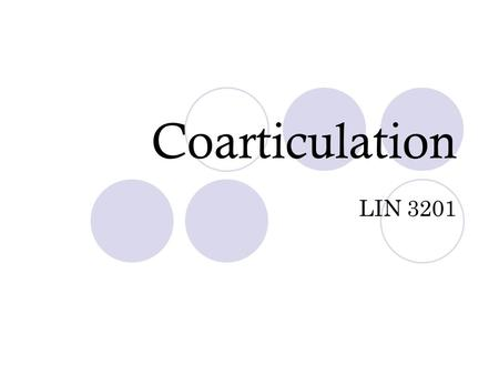 Coarticulation LIN 3201. Coarticulation Articulation at two different places simultaneously essential May be essential to the nature of the sound itself.