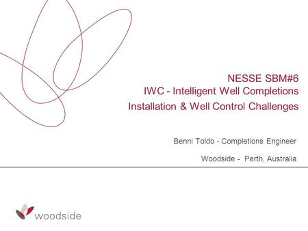 NESSE SBM#6 IWC - Intelligent Well Completions Installation & Well Control Challenges Benni Toldo - Completions Engineer Woodside - Perth, Australia.
