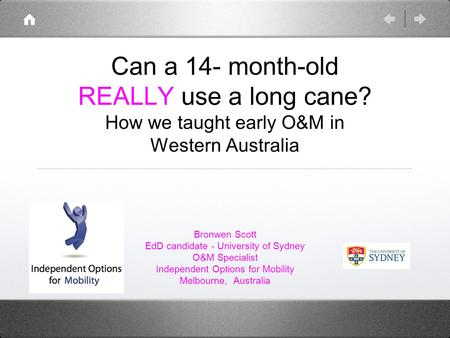 Can a 14- month-old REALLY use a long cane? How we taught early O&M in Western Australia Bronwen Scott EdD candidate - University of Sydney O&M Specialist.