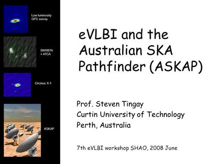 EVLBI and the Australian SKA Pathfinder (ASKAP) Prof. Steven Tingay Curtin University of Technology Perth, Australia 7th eVLBI workshop SHAO, 2008 June.