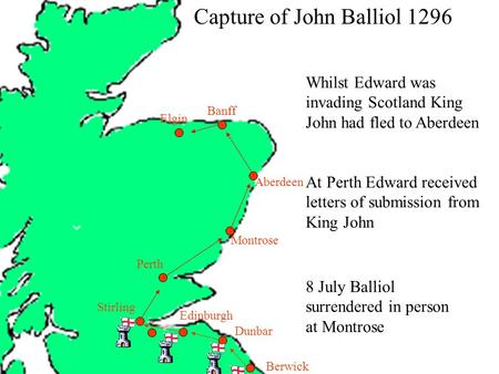Berwick Dunbar Capture of John Balliol 1296 Edinburgh Stirling Montrose Aberdeen Banff Elgin Perth Whilst Edward was invading Scotland King John had fled.