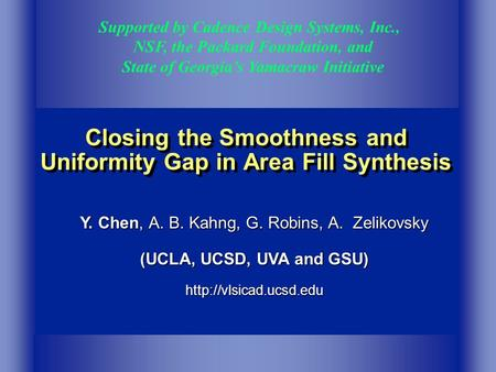 Closing the Smoothness and Uniformity Gap in Area Fill Synthesis Supported by Cadence Design Systems, Inc., NSF, the Packard Foundation, and State of Georgia's.