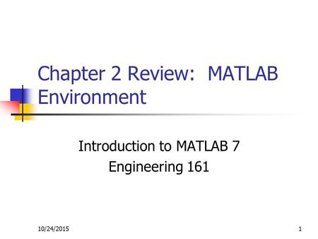 10/24/20151 Chapter 2 Review: MATLAB Environment Introduction to MATLAB 7 Engineering 161.