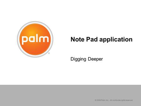 © 2006 Palm, Inc. All worldwide rights reserved. Note Pad application Digging Deeper.