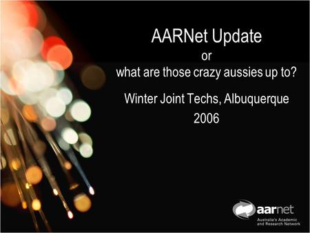 AARNet Update or what are those crazy aussies up to? Winter Joint Techs, Albuquerque 2006.