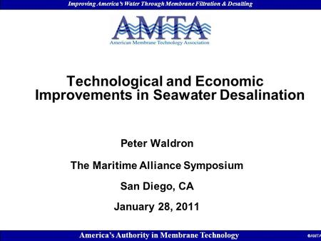 "July 2007 AMTA Event Type ""Theme"" Location - Date Improving America's Water Through Membrane Filtration & Desalting America's Authority in Membrane Technology."