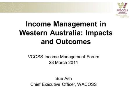 Income Management in Western Australia: Impacts and Outcomes VCOSS Income Management Forum 28 March 2011 Sue Ash Chief Executive Officer, WACOSS.