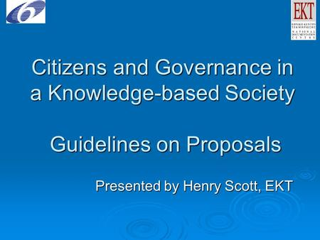 Citizens and Governance in a Knowledge-based Society Guidelines on Proposals Presented by Henry Scott, EKT.