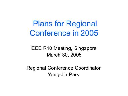 Plans for Regional Conference in 2005 IEEE R10 Meeting, Singapore March 30, 2005 Regional Conference Coordinator Yong-Jin Park.