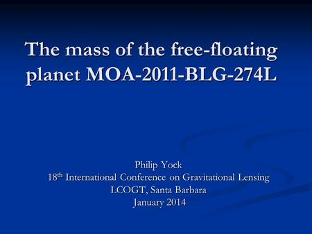 The mass of the free-floating planet MOA-2011-BLG-274L Philip Yock 18 th International Conference on Gravitational Lensing LCOGT, Santa Barbara January.
