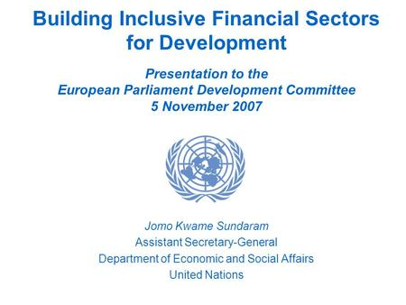 Building Inclusive Financial Sectors for Development Presentation to the European Parliament Development Committee 5 November 2007 Jomo Kwame Sundaram.