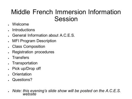 Middle French Immersion Information Session ● Welcome ● Introductions ● General Information about A.C.E.S. ● MFI Program Description ● Class Composition.